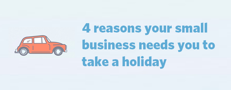 4-reasons-your-small-business-needs-you-to-take-a-holiday1
